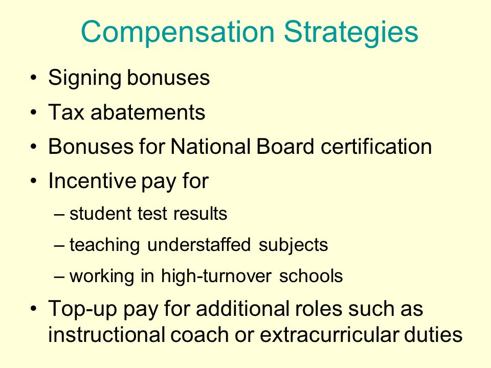 Compensation Strategies Signing bonuses Tax abatements Bonuses for National Board certification Incentive pay for –student test results –teaching understaffed subjects –working in high-turnover schools Top-up pay for additional roles such as instructional coach or extracurricular duties