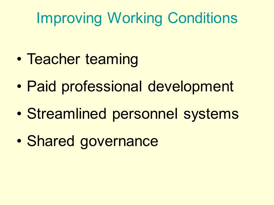 Improving Working Conditions Teacher teaming Paid professional development Streamlined personnel systems Shared governance
