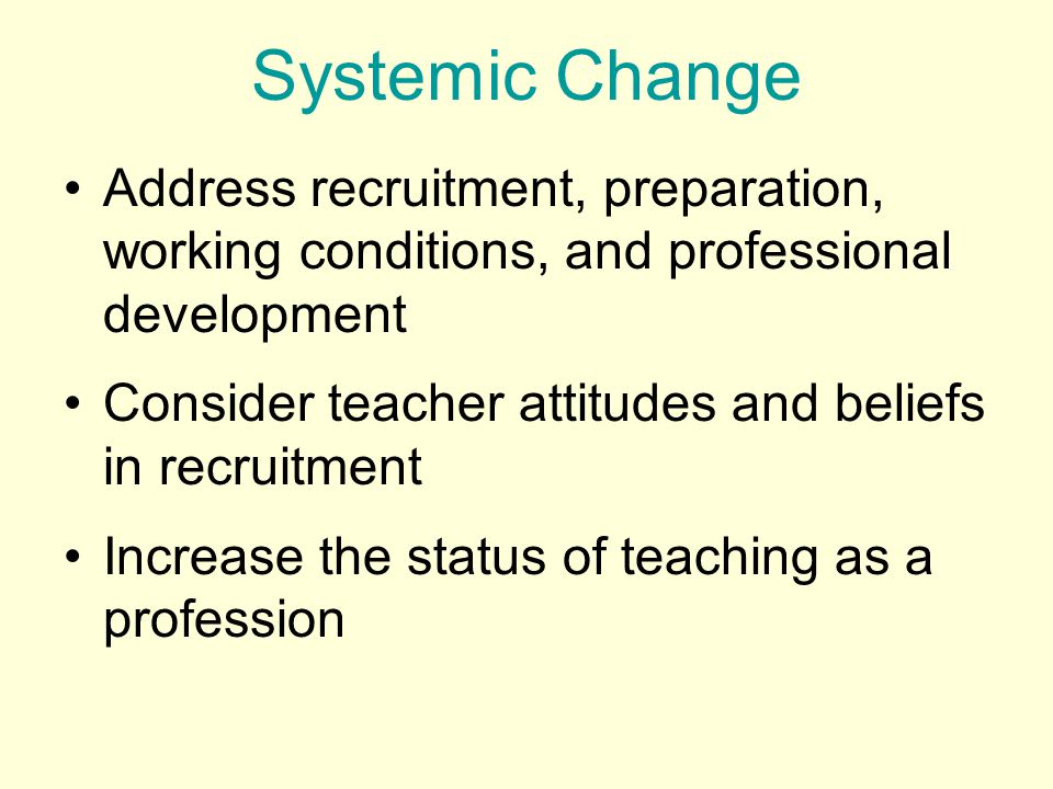 Systemic Change Address recruitment, preparation, working conditions, and professional development Consider teacher attitudes and beliefs in recruitment Increase the status of teaching as a profession