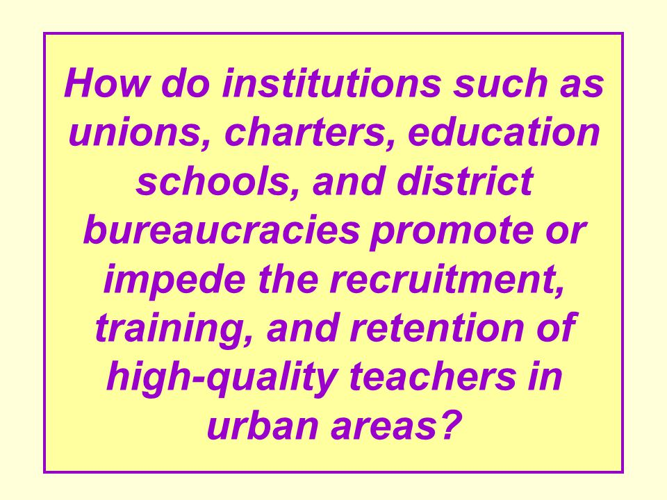 How do institutions such as unions, charters, education schools, and district bureaucracies promote or impede the recruitment, training, and retention of high-quality teachers in urban areas