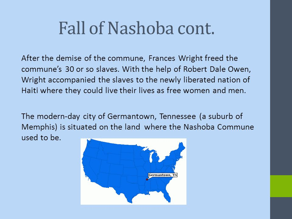 Fall of Nashoba cont. After the demise of the commune, Frances Wright freed the commune's 30 or so slaves. With the help of Robert Dale Owen, Wright a