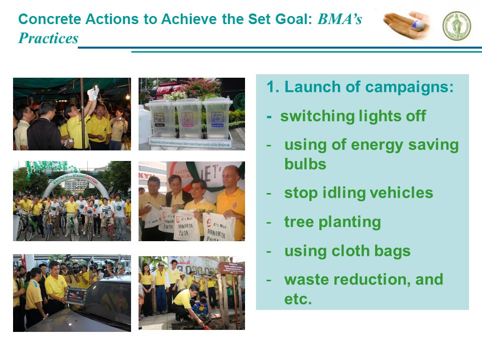 Concrete Actions to Achieve the Set Goal: BMA's Practices 1.Launch of campaigns: - switching lights off -using of energy saving bulbs -stop idling veh