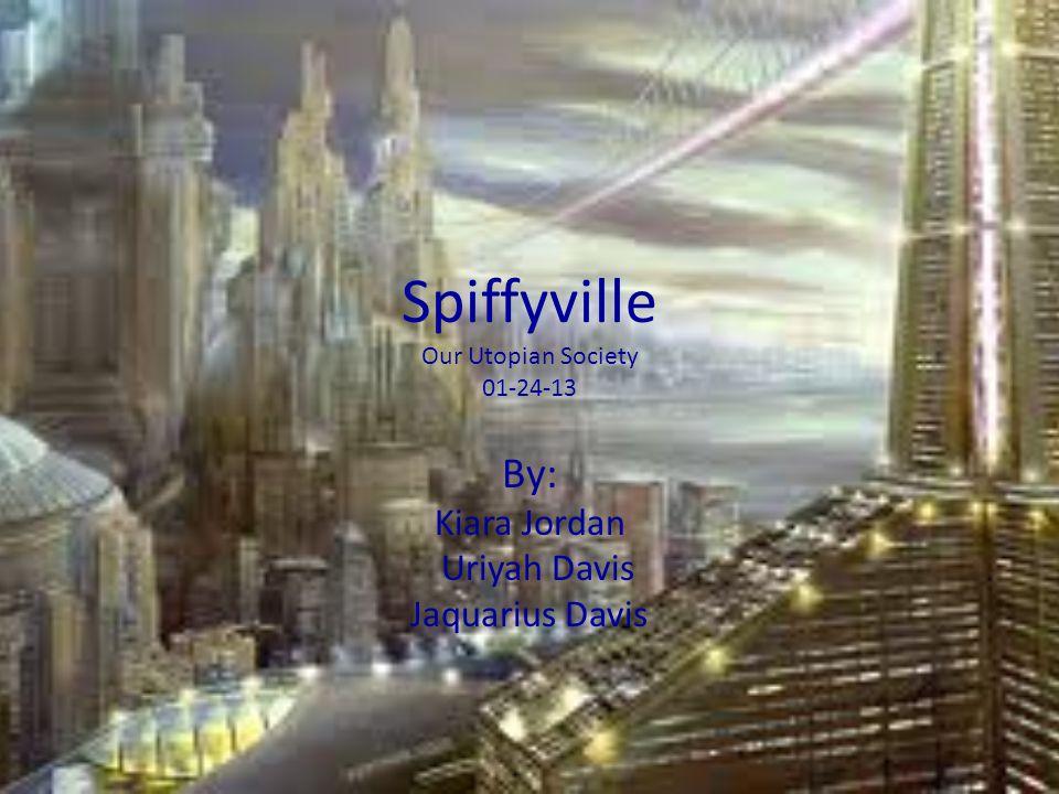 Spiffyville Our Utopian Society 01-24-13 By: Kiara Jordan Uriyah Davis Jaquarius Davis
