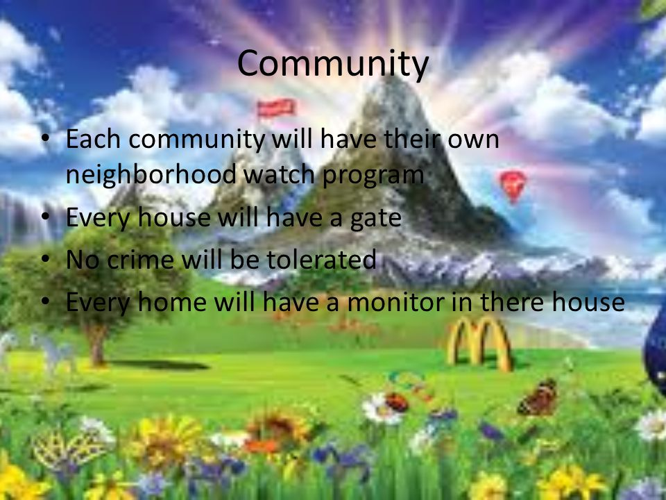 Community Each community will have their own neighborhood watch program Every house will have a gate No crime will be tolerated Every home will have a monitor in there house