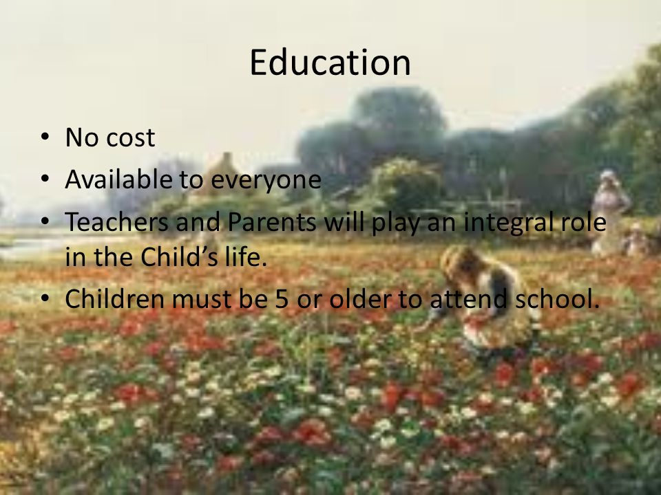 Education No cost Available to everyone Teachers and Parents will play an integral role in the Child's life.