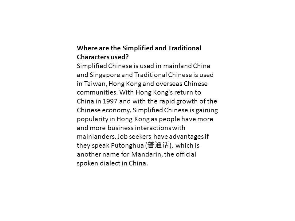 Where are the Simplified and Traditional Characters used? Simplified Chinese is used in mainland China and Singapore and Traditional Chinese is used i