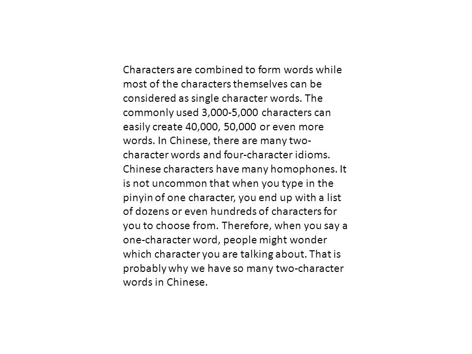 Characters are combined to form words while most of the characters themselves can be considered as single character words.