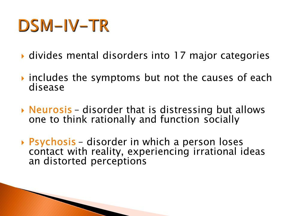  divides mental disorders into 17 major categories  includes the symptoms but not the causes of each disease  Neurosis – disorder that is distressing but allows one to think rationally and function socially  Psychosis – disorder in which a person loses contact with reality, experiencing irrational ideas an distorted perceptions