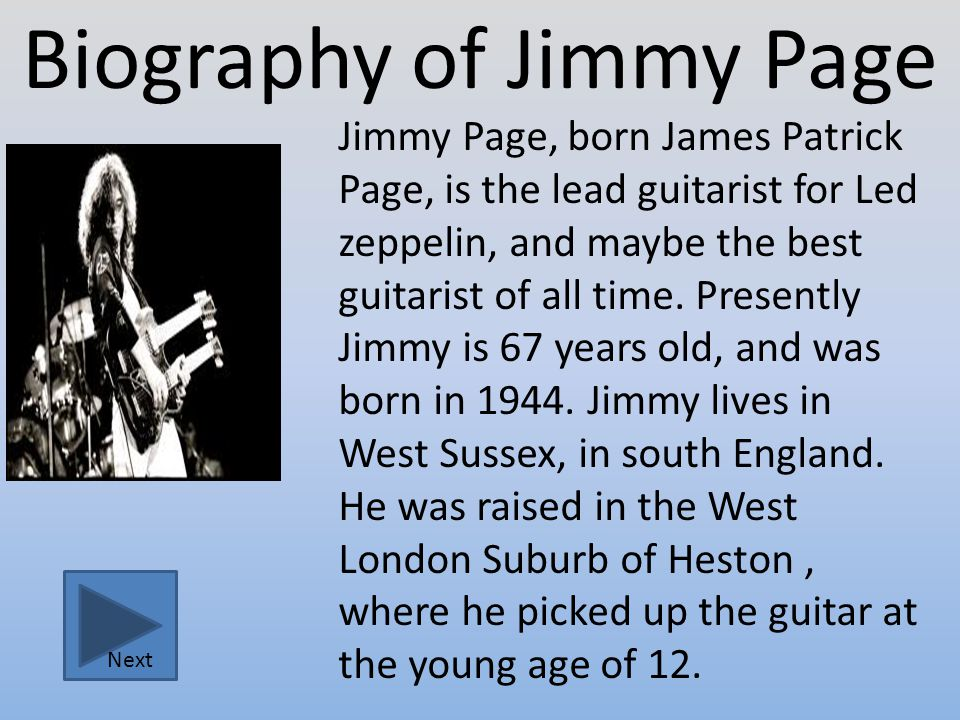 Biography of Jimmy Page Jimmy Page, born James Patrick Page, is the lead guitarist for Led zeppelin, and maybe the best guitarist of all time.
