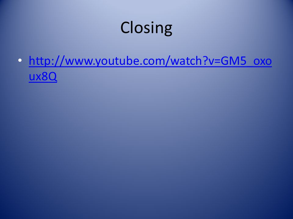 Closing http://www.youtube.com/watch v=GM5_oxo ux8Q http://www.youtube.com/watch v=GM5_oxo ux8Q