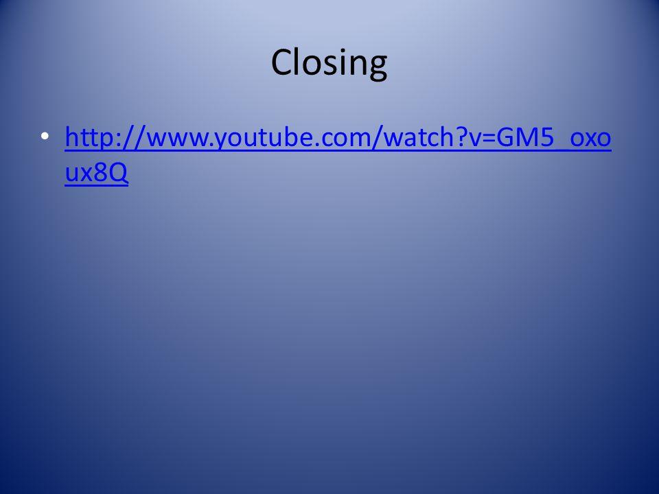 Closing http://www.youtube.com/watch?v=GM5_oxo ux8Q http://www.youtube.com/watch?v=GM5_oxo ux8Q