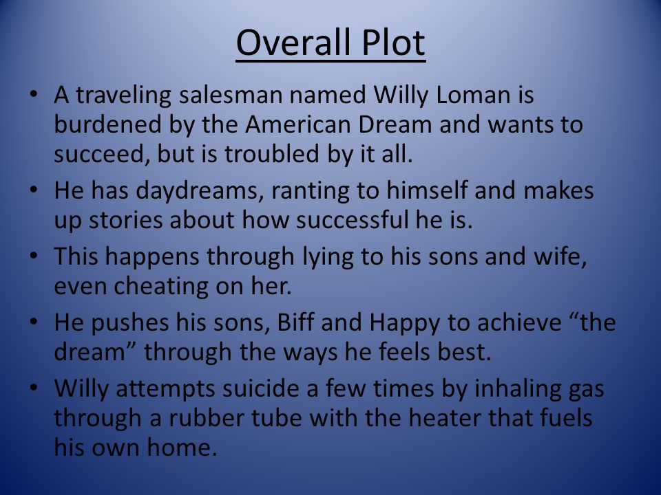 Overall Plot A traveling salesman named Willy Loman is burdened by the American Dream and wants to succeed, but is troubled by it all.