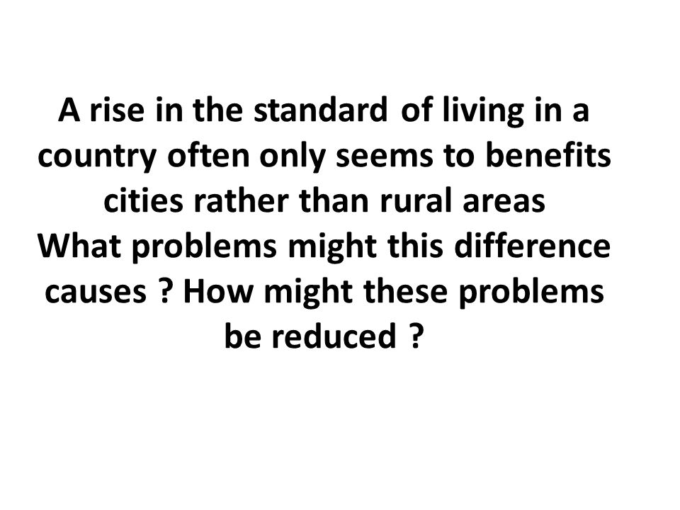 A rise in the standard of living in a country often only seems to benefits cities rather than rural areas What problems might this difference causes ?