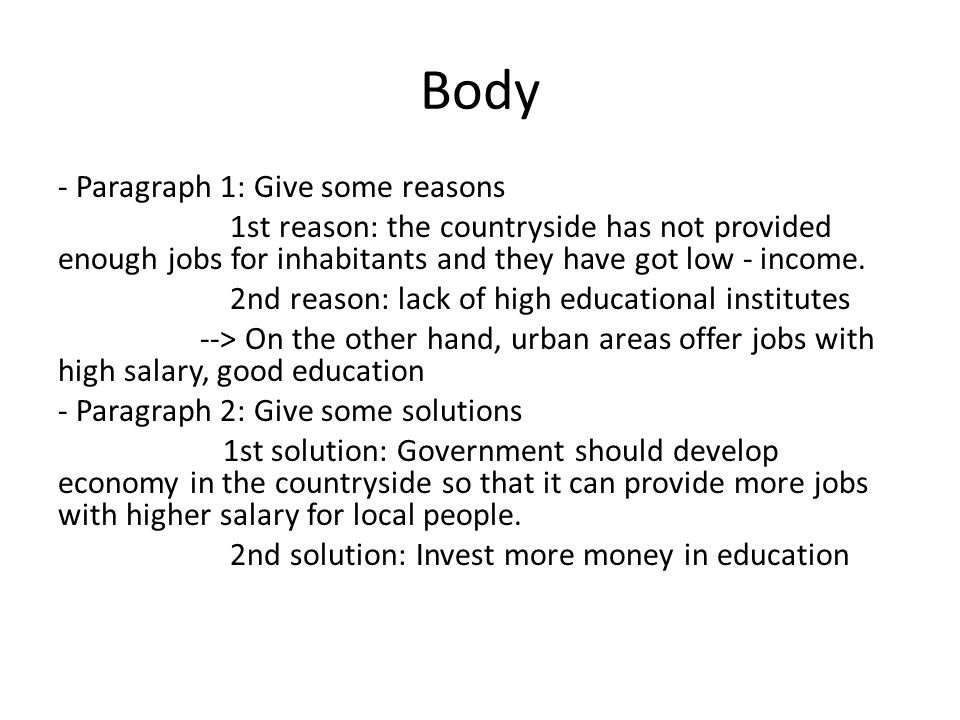 Body - Paragraph 1: Give some reasons 1st reason: the countryside has not provided enough jobs for inhabitants and they have got low - income. 2nd rea