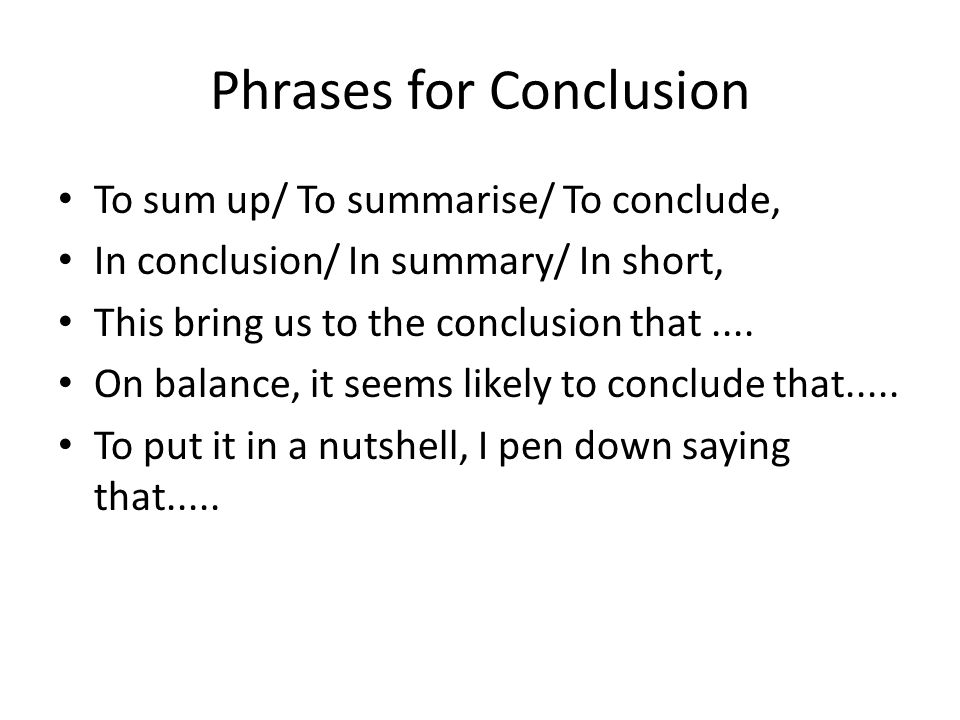Phrases for Conclusion To sum up/ To summarise/ To conclude, In conclusion/ In summary/ In short, This bring us to the conclusion that.... On balance,