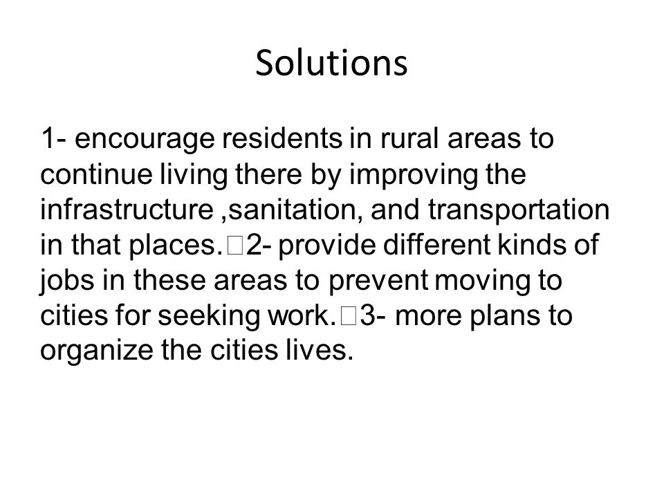 Solutions 1- encourage residents in rural areas to continue living there by improving the infrastructure,sanitation, and transportation in that places