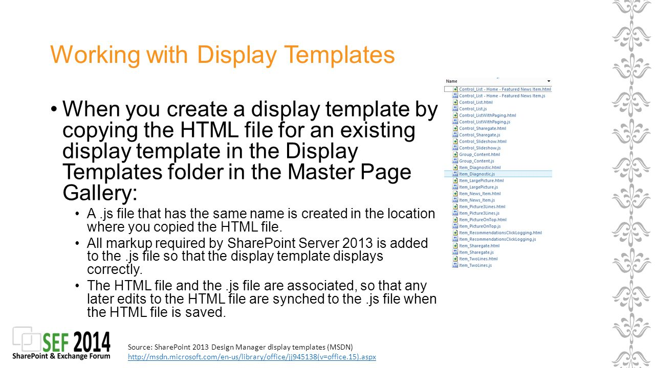 Working with Display Templates When you create a display template by copying the HTML file for an existing display template in the Display Templates folder in the Master Page Gallery: A.js file that has the same name is created in the location where you copied the HTML file.