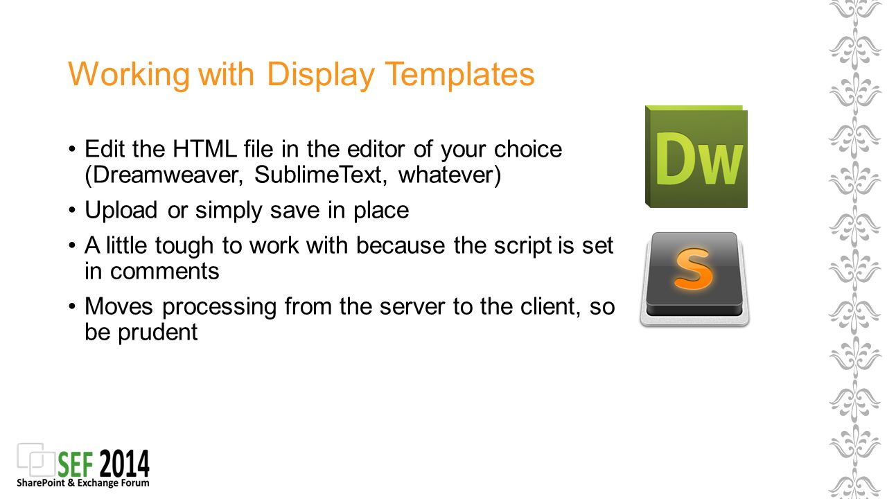 Working with Display Templates Edit the HTML file in the editor of your choice (Dreamweaver, SublimeText, whatever) Upload or simply save in place A little tough to work with because the script is set in comments Moves processing from the server to the client, so be prudent
