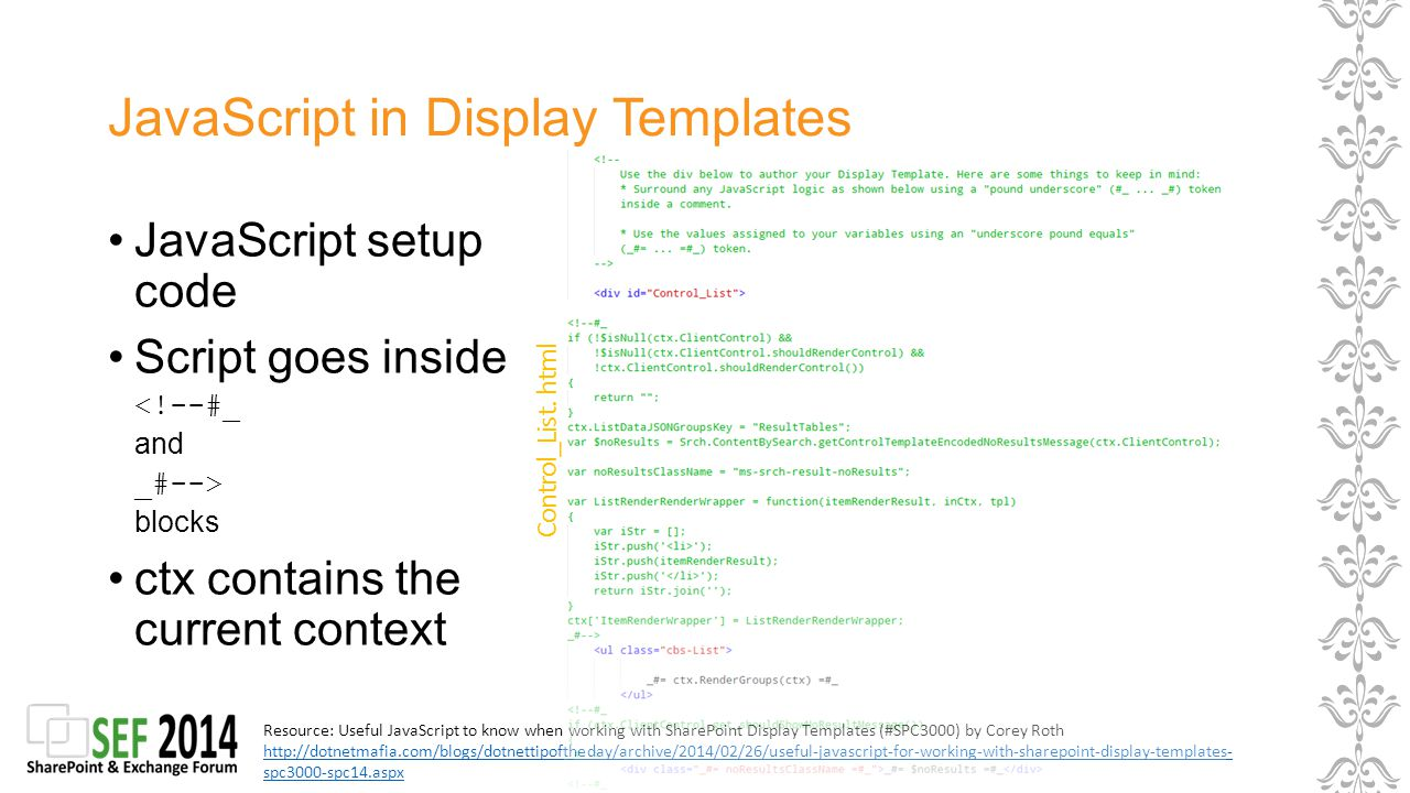 JavaScript in Display Templates JavaScript setup code Script goes inside <!--#_ and _#--> blocks ctx contains the current context Resource: Useful JavaScript to know when working with SharePoint Display Templates (#SPC3000) by Corey Roth http://dotnetmafia.com/blogs/dotnettipoftheday/archive/2014/02/26/useful-javascript-for-working-with-sharepoint-display-templates- spc3000-spc14.aspx http://dotnetmafia.com/blogs/dotnettipoftheday/archive/2014/02/26/useful-javascript-for-working-with-sharepoint-display-templates- spc3000-spc14.aspx Control_List.