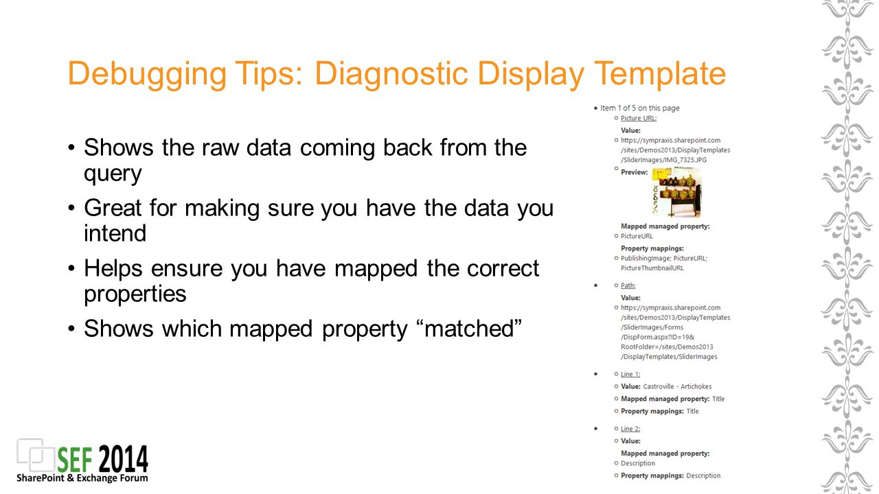 Debugging Tips: Diagnostic Display Template Shows the raw data coming back from the query Great for making sure you have the data you intend Helps ensure you have mapped the correct properties Shows which mapped property matched