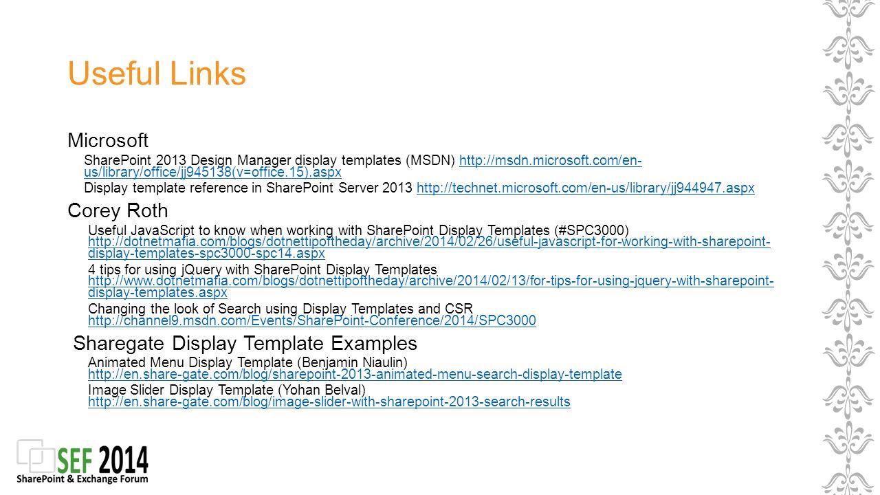 Useful Links Microsoft SharePoint 2013 Design Manager display templates (MSDN) http://msdn.microsoft.com/en- us/library/office/jj945138(v=office.15).aspxhttp://msdn.microsoft.com/en- us/library/office/jj945138(v=office.15).aspx Display template reference in SharePoint Server 2013 http://technet.microsoft.com/en-us/library/jj944947.aspxhttp://technet.microsoft.com/en-us/library/jj944947.aspx Corey Roth Useful JavaScript to know when working with SharePoint Display Templates (#SPC3000) http://dotnetmafia.com/blogs/dotnettipoftheday/archive/2014/02/26/useful-javascript-for-working-with-sharepoint- display-templates-spc3000-spc14.aspx http://dotnetmafia.com/blogs/dotnettipoftheday/archive/2014/02/26/useful-javascript-for-working-with-sharepoint- display-templates-spc3000-spc14.aspx 4 tips for using jQuery with SharePoint Display Templates http://www.dotnetmafia.com/blogs/dotnettipoftheday/archive/2014/02/13/for-tips-for-using-jquery-with-sharepoint- display-templates.aspx http://www.dotnetmafia.com/blogs/dotnettipoftheday/archive/2014/02/13/for-tips-for-using-jquery-with-sharepoint- display-templates.aspx Changing the look of Search using Display Templates and CSR http://channel9.msdn.com/Events/SharePoint-Conference/2014/SPC3000 http://channel9.msdn.com/Events/SharePoint-Conference/2014/SPC3000 Sharegate Display Template Examples Animated Menu Display Template (Benjamin Niaulin) http://en.share-gate.com/blog/sharepoint-2013-animated-menu-search-display-template http://en.share-gate.com/blog/sharepoint-2013-animated-menu-search-display-template Image Slider Display Template (Yohan Belval) http://en.share-gate.com/blog/image-slider-with-sharepoint-2013-search-results http://en.share-gate.com/blog/image-slider-with-sharepoint-2013-search-results