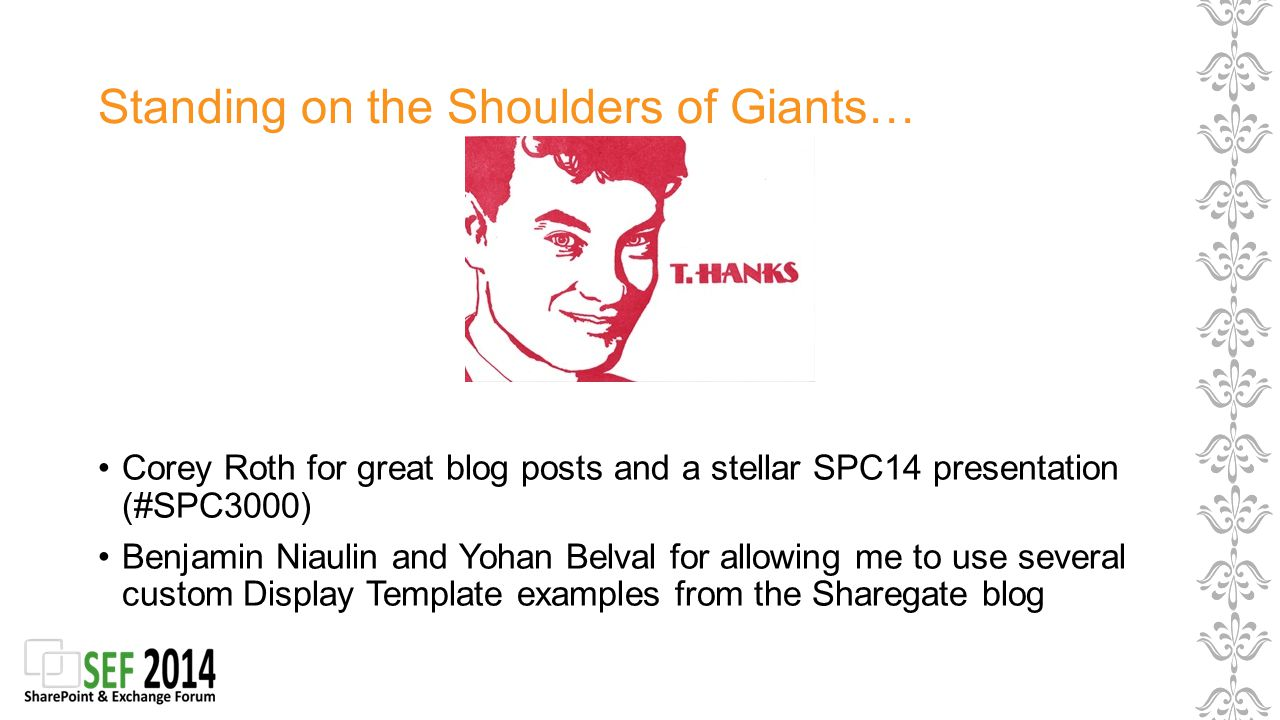 Standing on the Shoulders of Giants… Corey Roth for great blog posts and a stellar SPC14 presentation (#SPC3000) Benjamin Niaulin and Yohan Belval for allowing me to use several custom Display Template examples from the Sharegate blog