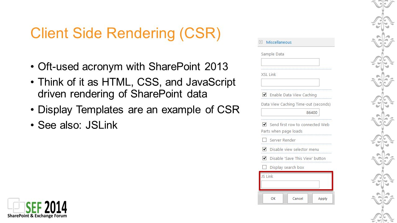 Client Side Rendering (CSR) Oft-used acronym with SharePoint 2013 Think of it as HTML, CSS, and JavaScript driven rendering of SharePoint data Display Templates are an example of CSR See also: JSLink