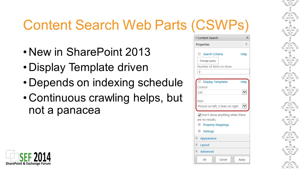 Content Search Web Parts (CSWPs) New in SharePoint 2013 Display Template driven Depends on indexing schedule Continuous crawling helps, but not a panacea