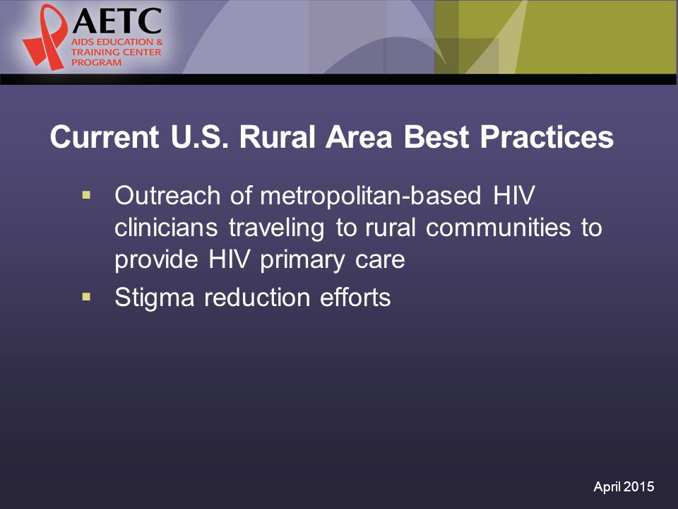 Current U.S. Rural Area Best Practices  Outreach of metropolitan-based HIV clinicians traveling to rural communities to provide HIV primary care  St