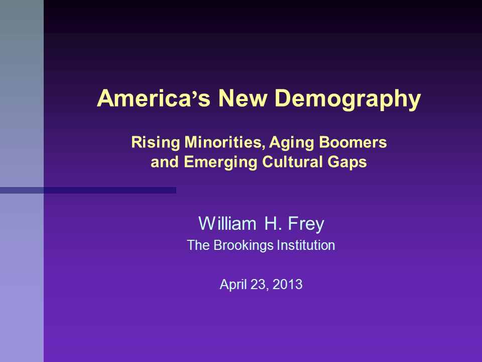 William H. Frey The Brookings Institution April 23, 2013 America ' s New Demography Rising Minorities, Aging Boomers and Emerging Cultural Gaps