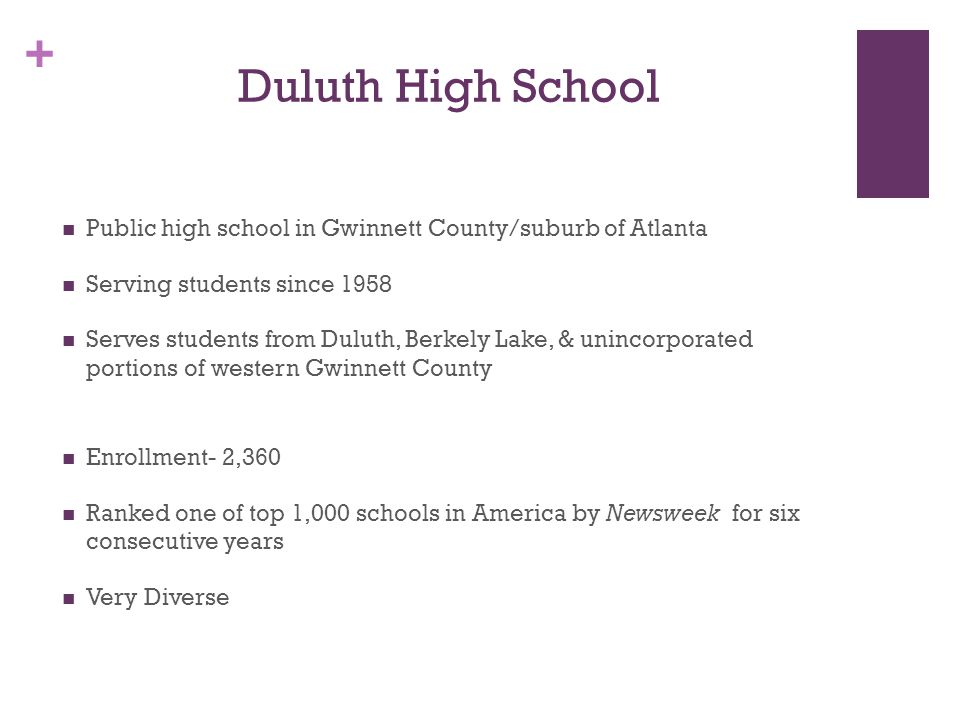 + Duluth High School Public high school in Gwinnett County/suburb of Atlanta Serving students since 1958 Serves students from Duluth, Berkely Lake, & unincorporated portions of western Gwinnett County Enrollment- 2,360 Ranked one of top 1,000 schools in America by Newsweek for six consecutive years Very Diverse