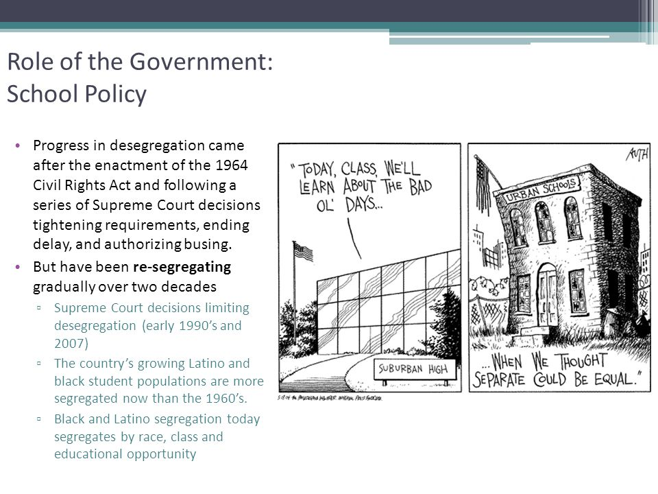 Role of the Government: School Policy Progress in desegregation came after the enactment of the 1964 Civil Rights Act and following a series of Suprem