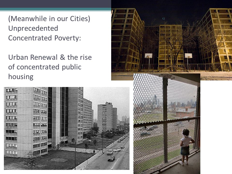 (Meanwhile in our Cities) Unprecedented Concentrated Poverty: Urban Renewal & the rise of concentrated public housing 13