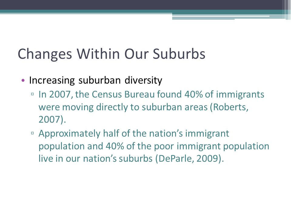 Changes Within Our Suburbs Increasing suburban diversity ▫ In 2007, the Census Bureau found 40% of immigrants were moving directly to suburban areas (Roberts, 2007).