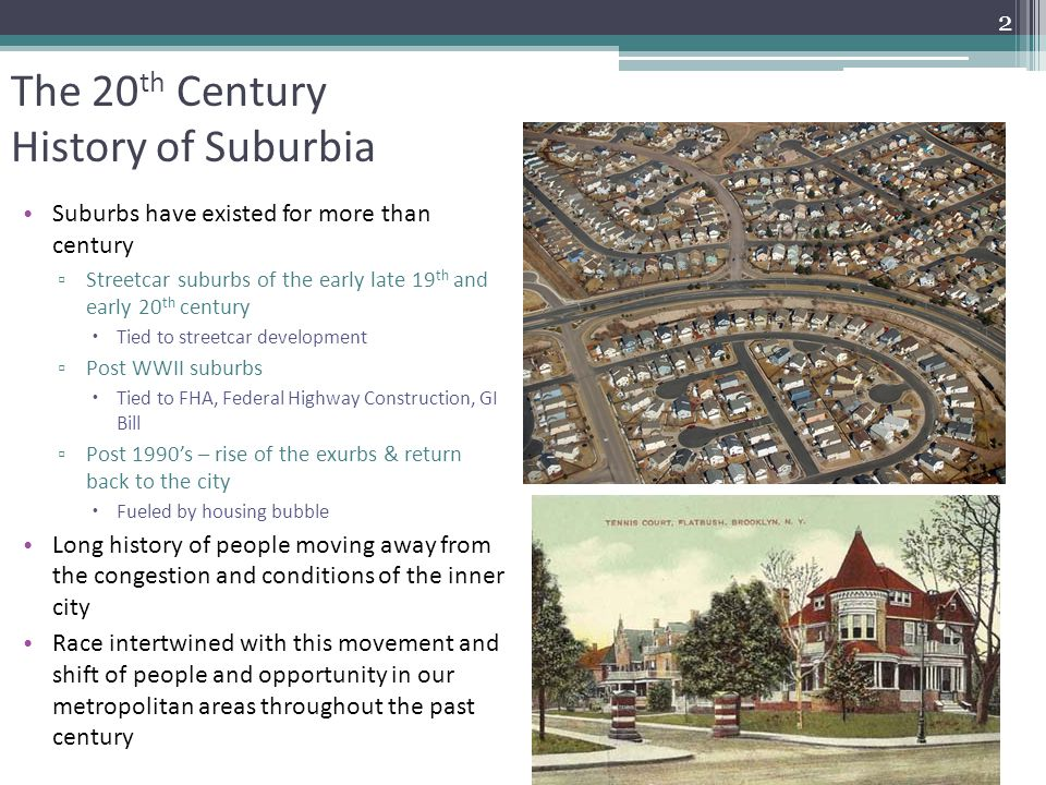 The 20 th Century History of Suburbia Suburbs have existed for more than century ▫ Streetcar suburbs of the early late 19 th and early 20 th century  Tied to streetcar development ▫ Post WWII suburbs  Tied to FHA, Federal Highway Construction, GI Bill ▫ Post 1990's – rise of the exurbs & return back to the city  Fueled by housing bubble Long history of people moving away from the congestion and conditions of the inner city Race intertwined with this movement and shift of people and opportunity in our metropolitan areas throughout the past century 2