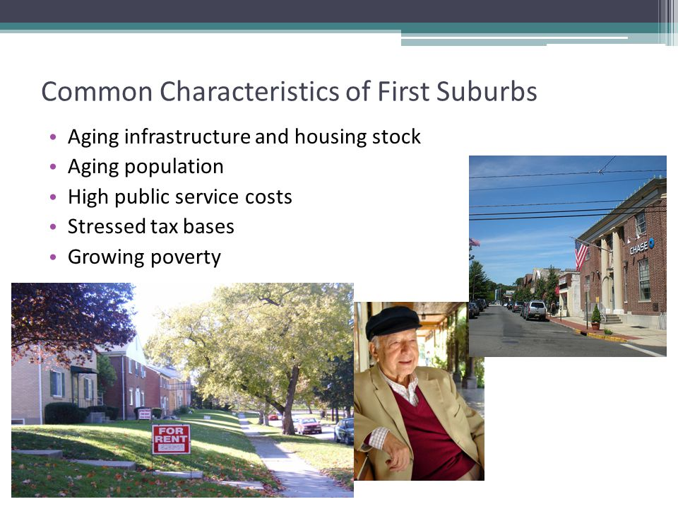 Common Characteristics of First Suburbs Aging infrastructure and housing stock Aging population High public service costs Stressed tax bases Growing poverty