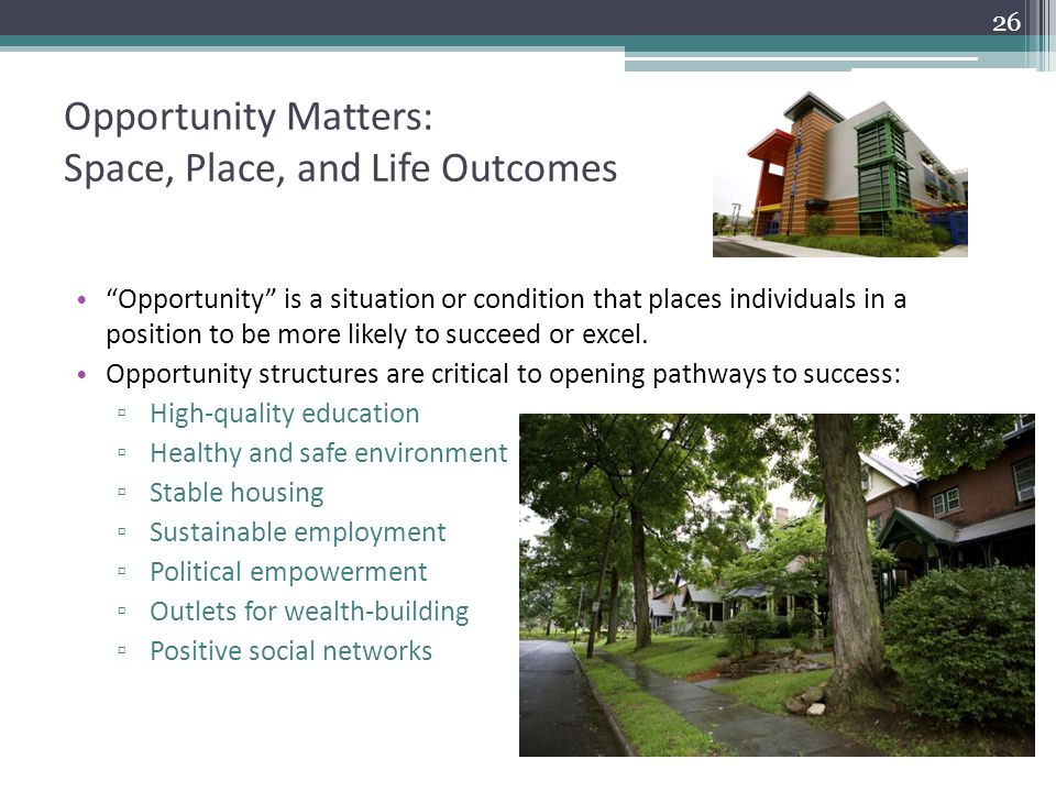 Opportunity Matters: Space, Place, and Life Outcomes Opportunity is a situation or condition that places individuals in a position to be more likely to succeed or excel.