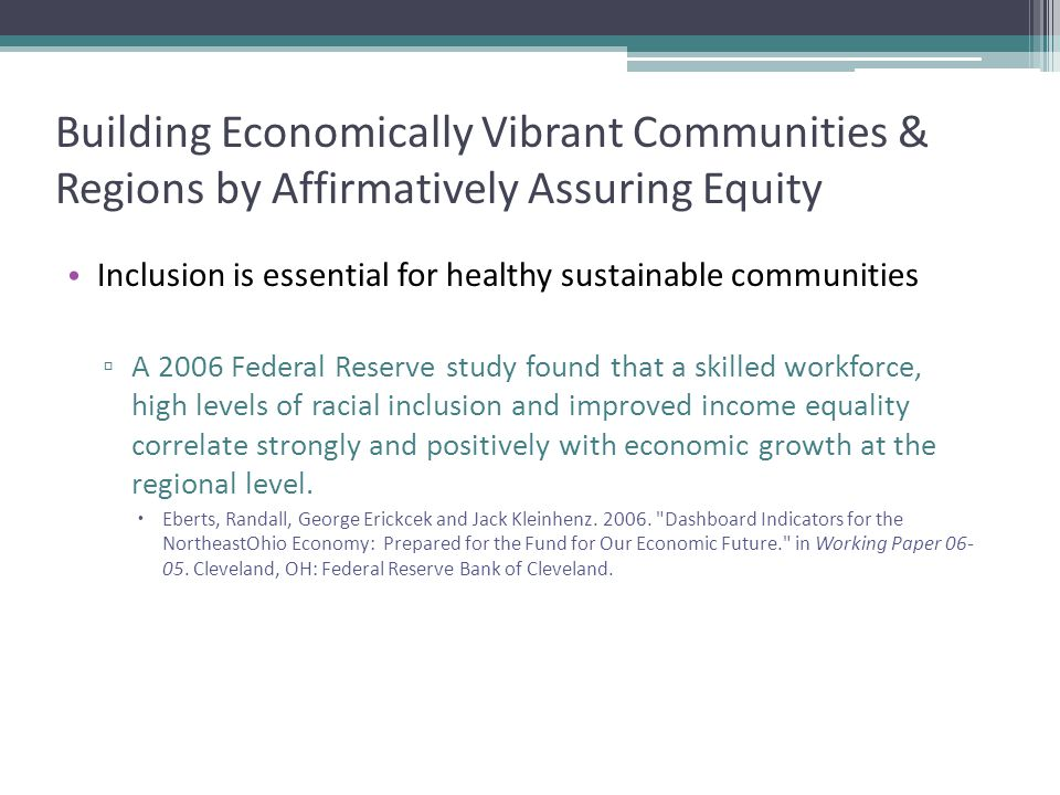 Building Economically Vibrant Communities & Regions by Affirmatively Assuring Equity Inclusion is essential for healthy sustainable communities ▫ A 2006 Federal Reserve study found that a skilled workforce, high levels of racial inclusion and improved income equality correlate strongly and positively with economic growth at the regional level.