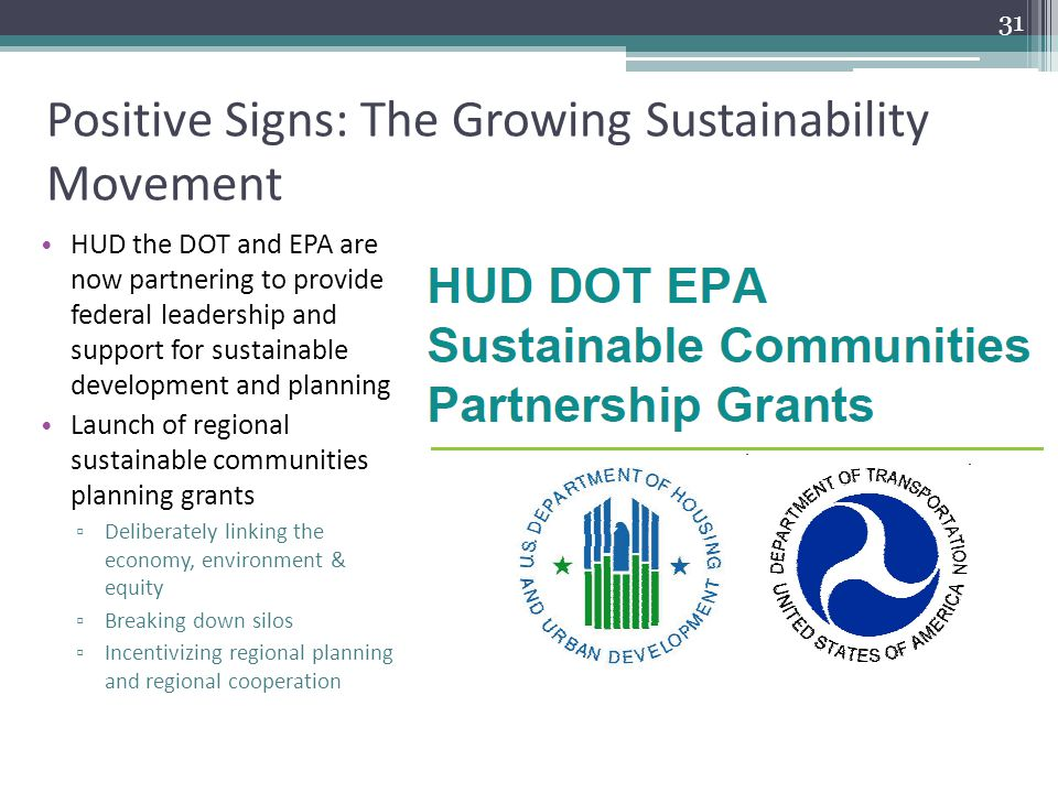 Positive Signs: The Growing Sustainability Movement HUD the DOT and EPA are now partnering to provide federal leadership and support for sustainable d