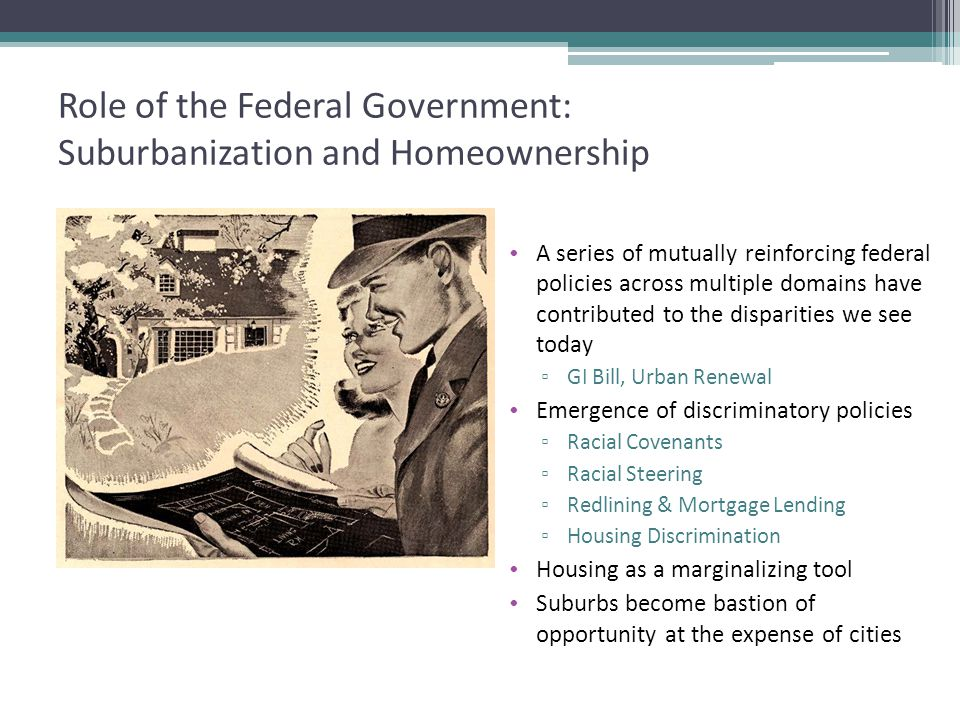 Role of the Federal Government: Suburbanization and Homeownership A series of mutually reinforcing federal policies across multiple domains have contributed to the disparities we see today ▫ GI Bill, Urban Renewal Emergence of discriminatory policies ▫ Racial Covenants ▫ Racial Steering ▫ Redlining & Mortgage Lending ▫ Housing Discrimination Housing as a marginalizing tool Suburbs become bastion of opportunity at the expense of cities