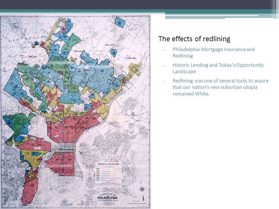 The effects of redlining ▫ Philadelphia Mortgage Insurance and Redlining ▫ Historic Lending and Today's Opportunity Landscape ▫ Redlining was one of several tools to assure that our nation's new suburban utopia remained White.