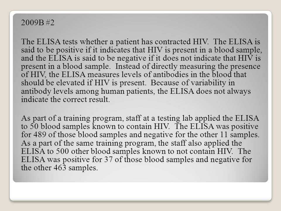 2009B #2 The ELISA tests whether a patient has contracted HIV. The ELISA is said to be positive if it indicates that HIV is present in a blood sample,