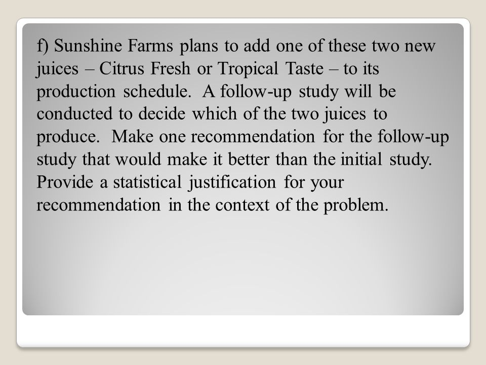 f) Sunshine Farms plans to add one of these two new juices – Citrus Fresh or Tropical Taste – to its production schedule. A follow-up study will be co