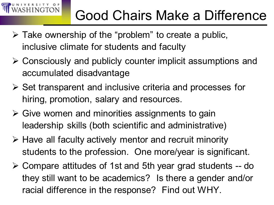 Good Chairs Make a Difference  Take ownership of the problem to create a public, inclusive climate for students and faculty  Consciously and publicly counter implicit assumptions and accumulated disadvantage  Set transparent and inclusive criteria and processes for hiring, promotion, salary and resources.