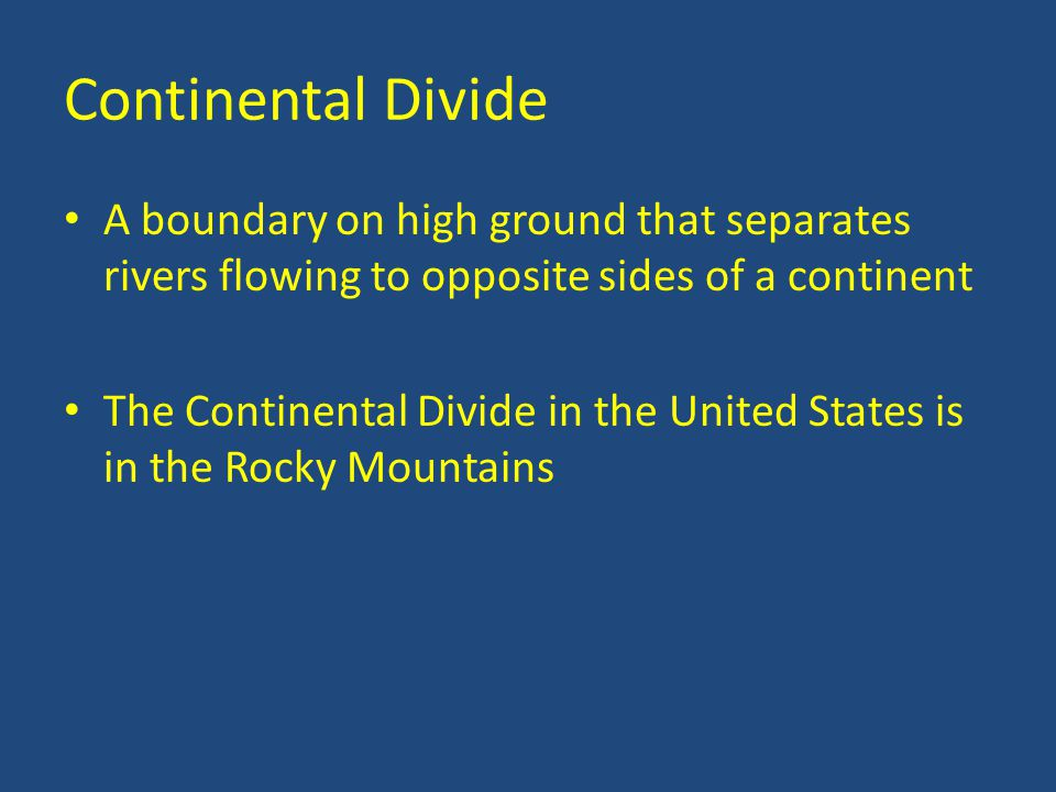 Continental Divide A boundary on high ground that separates rivers flowing to opposite sides of a continent The Continental Divide in the United States is in the Rocky Mountains