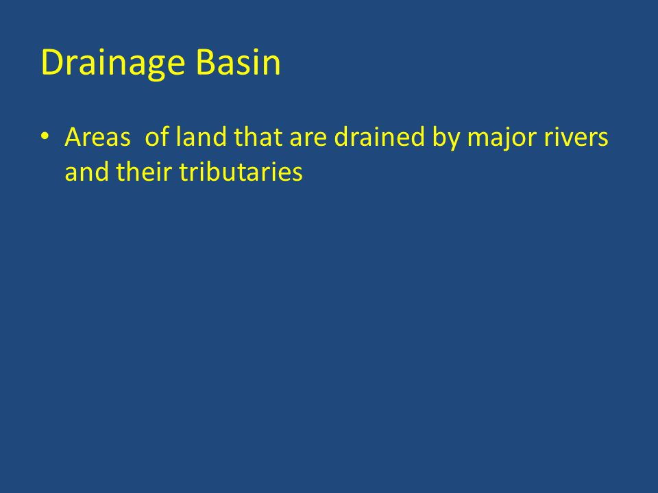 Drainage Basin Areas of land that are drained by major rivers and their tributaries
