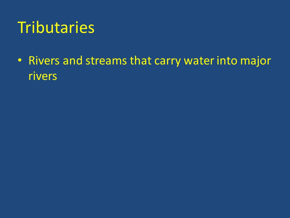 Tributaries Rivers and streams that carry water into major rivers
