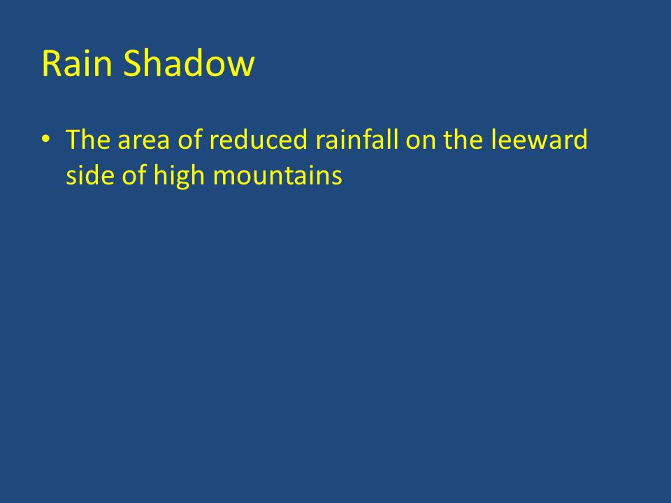 Rain Shadow The area of reduced rainfall on the leeward side of high mountains