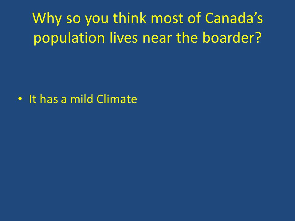 Why so you think most of Canada's population lives near the boarder It has a mild Climate