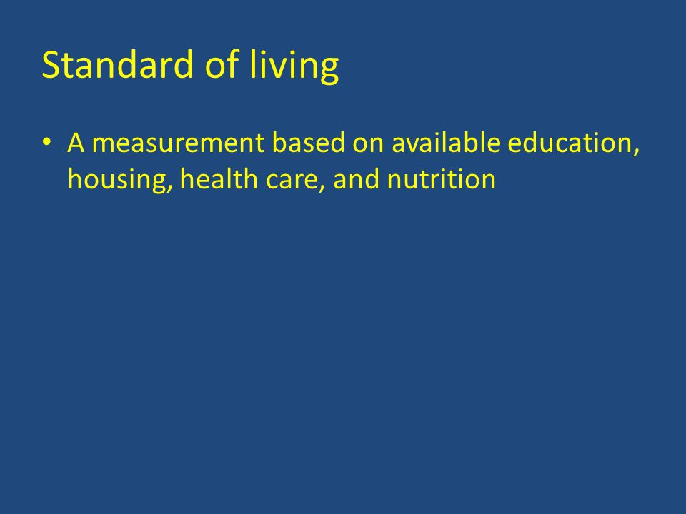Standard of living A measurement based on available education, housing, health care, and nutrition